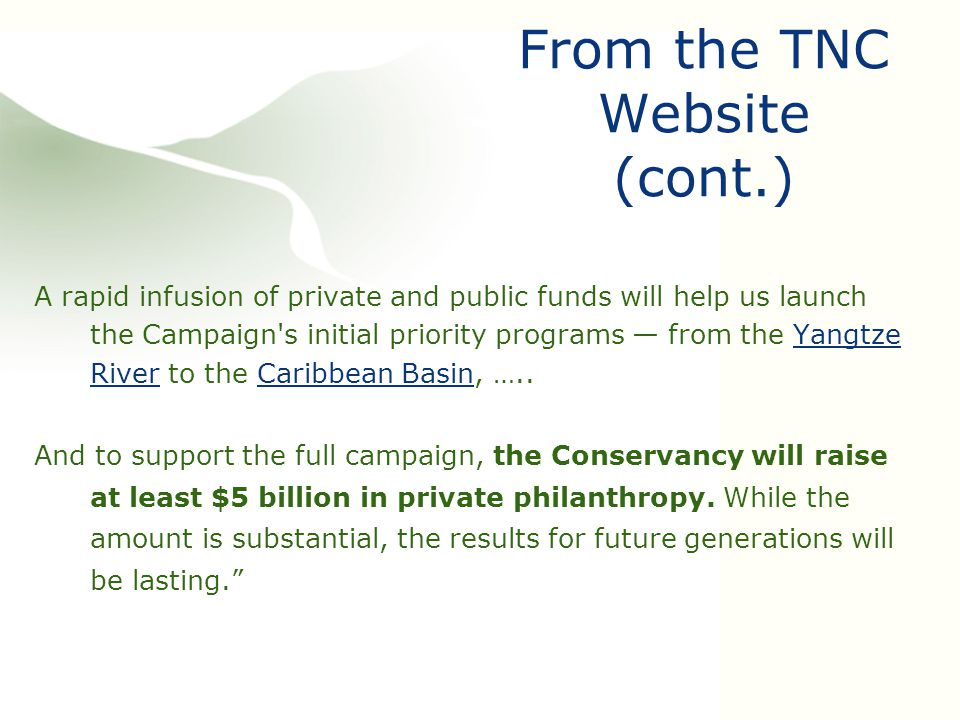 From the TNC Website (cont.) A rapid infusion of private and public funds will help us launch the Campaign s initial priority programs — from the Yangtze River to the Caribbean Basin, …..Yangtze RiverCaribbean Basin And to support the full campaign, the Conservancy will raise at least $5 billion in private philanthropy.