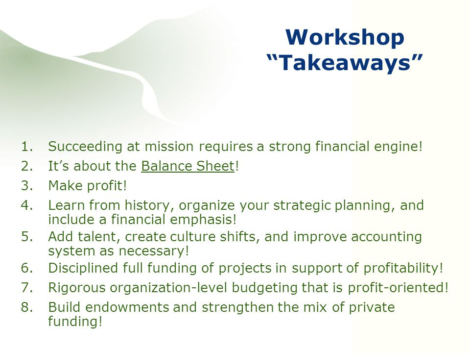 """Workshop """"Takeaways"""" 1.Succeeding at mission requires a strong financial engine! 2.It's about the Balance Sheet! 3.Make profit! 4.Learn from history,"""