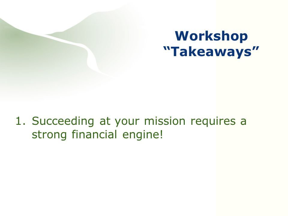 Workshop Takeaways 1.Succeeding at your mission requires a strong financial engine!