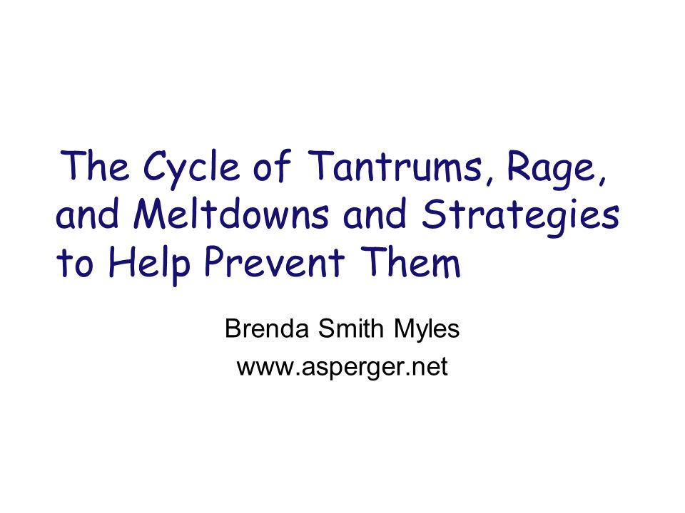 The Cycle of Tantrums, Rage, and Meltdowns and Strategies to Help Prevent Them Brenda Smith Myles www.asperger.net
