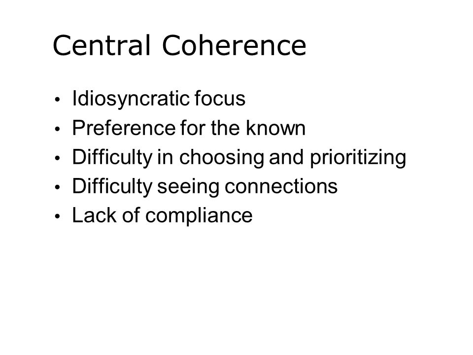 Central Coherence Idiosyncratic focus Preference for the known Difficulty in choosing and prioritizing Difficulty seeing connections Lack of compliance