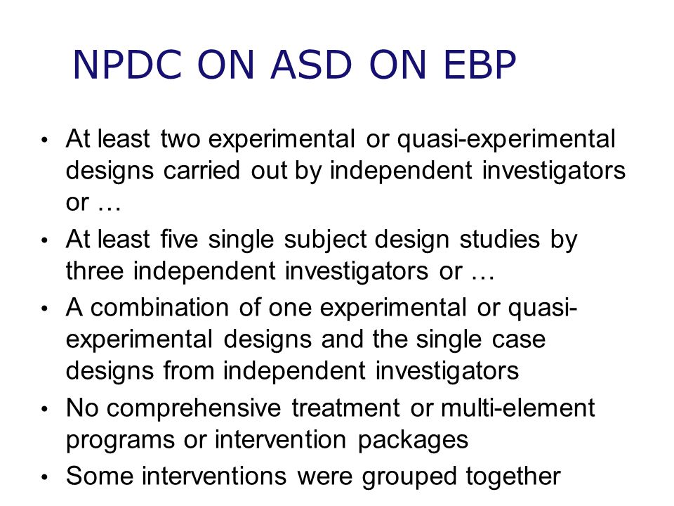 NPDC ON ASD ON EBP At least two experimental or quasi-experimental designs carried out by independent investigators or … At least five single subject design studies by three independent investigators or … A combination of one experimental or quasi- experimental designs and the single case designs from independent investigators No comprehensive treatment or multi-element programs or intervention packages Some interventions were grouped together