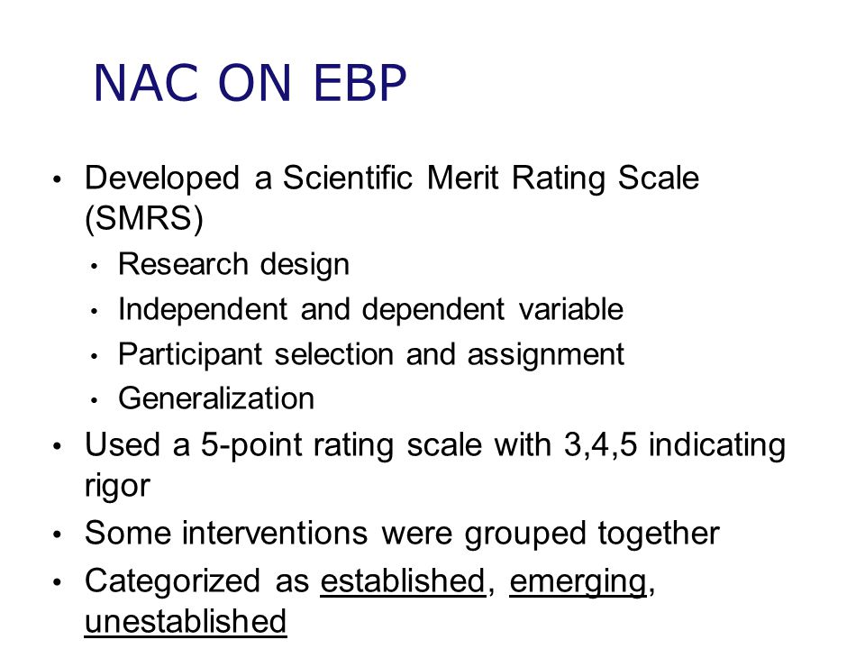 NAC ON EBP Developed a Scientific Merit Rating Scale (SMRS) Research design Independent and dependent variable Participant selection and assignment Generalization Used a 5-point rating scale with 3,4,5 indicating rigor Some interventions were grouped together Categorized as established, emerging, unestablished
