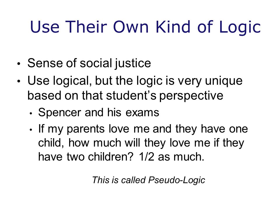 Use Their Own Kind of Logic Sense of social justice Use logical, but the logic is very unique based on that student's perspective Spencer and his exams If my parents love me and they have one child, how much will they love me if they have two children.