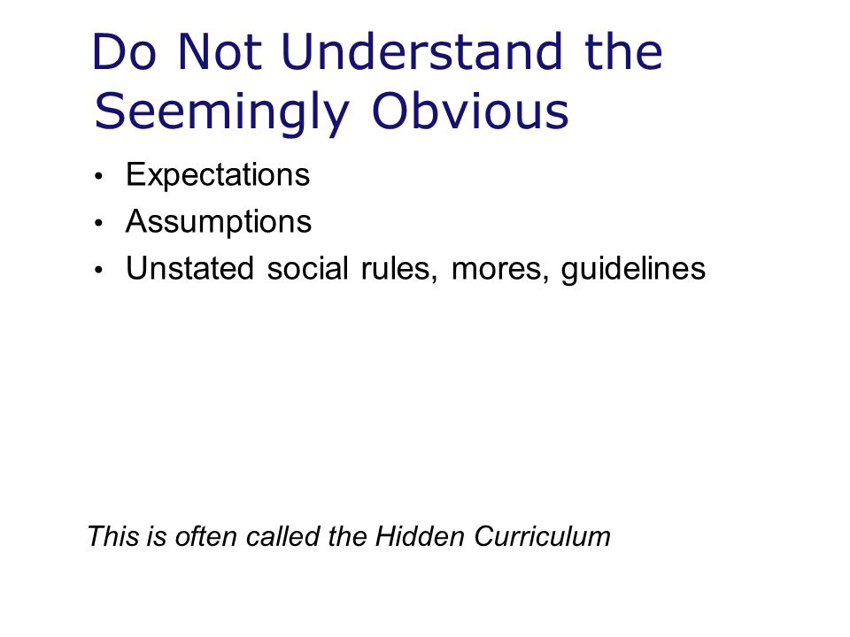 Do Not Understand the Seemingly Obvious Expectations Assumptions Unstated social rules, mores, guidelines This is often called the Hidden Curriculum