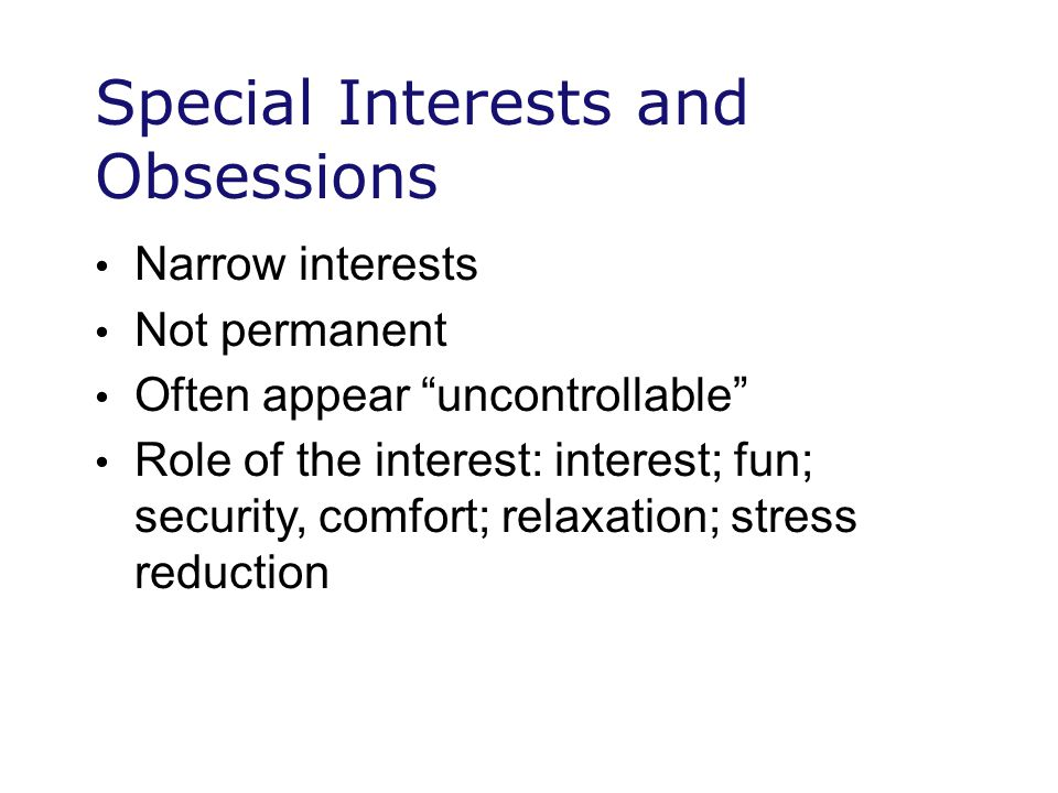 Special Interests and Obsessions Narrow interests Not permanent Often appear uncontrollable Role of the interest: interest; fun; security, comfort; relaxation; stress reduction
