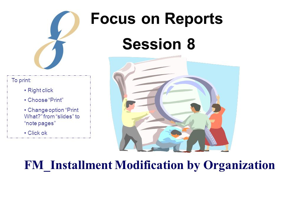 Session 8 FM_Installment Modification by Organization Focus on Reports To print: Right click Choose Print Change option Print What from slides to note pages Click ok
