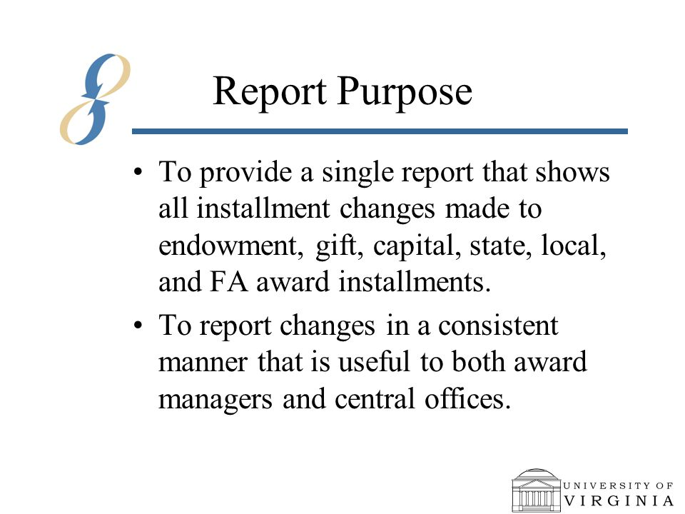 Report Purpose To provide a single report that shows all installment changes made to endowment, gift, capital, state, local, and FA award installments.