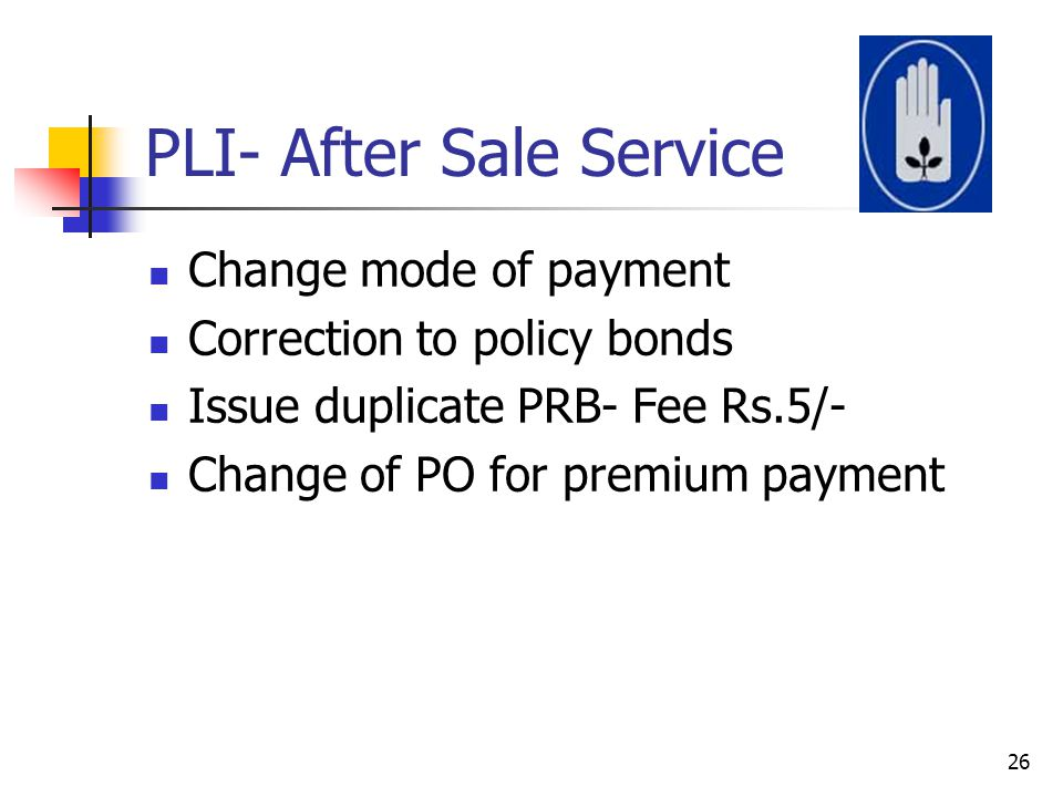 PLI- After Sale Service Change mode of payment Correction to policy bonds Issue duplicate PRB- Fee Rs.5/- Change of PO for premium payment 26