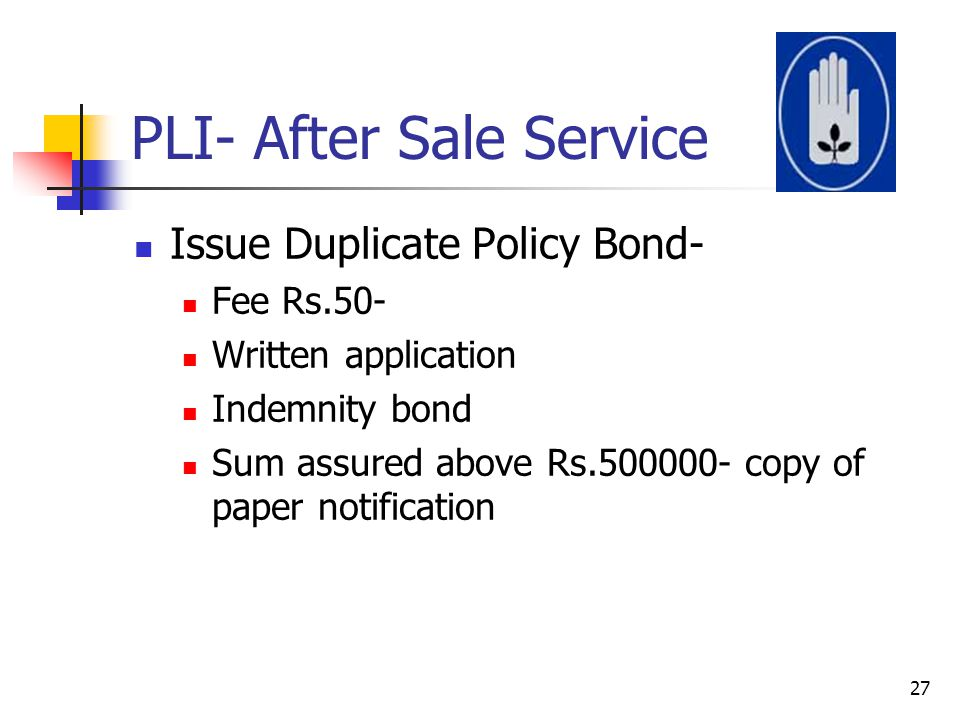 PLI- After Sale Service Issue Duplicate Policy Bond- Fee Rs.50- Written application Indemnity bond Sum assured above Rs.500000- copy of paper notifica