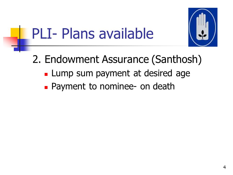 PLI- Plans available 2. Endowment Assurance (Santhosh) Lump sum payment at desired age Payment to nominee- on death 4