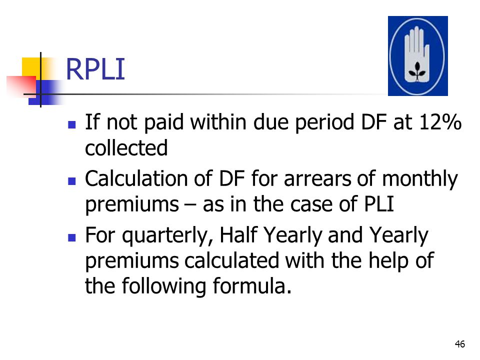 RPLI If not paid within due period DF at 12% collected Calculation of DF for arrears of monthly premiums – as in the case of PLI For quarterly, Half Y