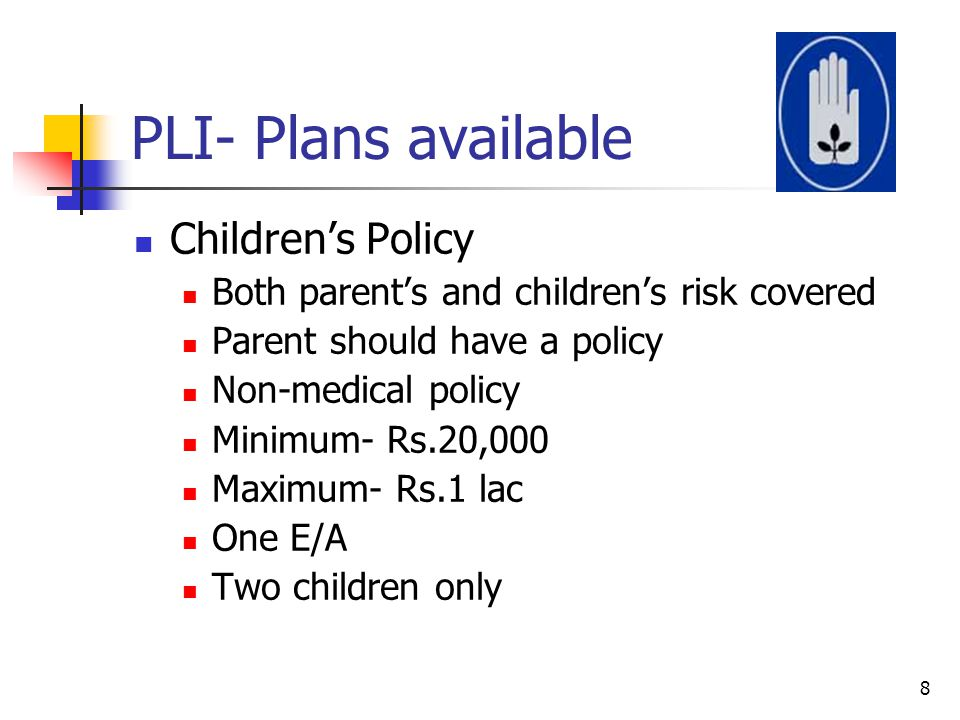 PLI- Plans available Children's Policy Both parent's and children's risk covered Parent should have a policy Non-medical policy Minimum- Rs.20,000 Max