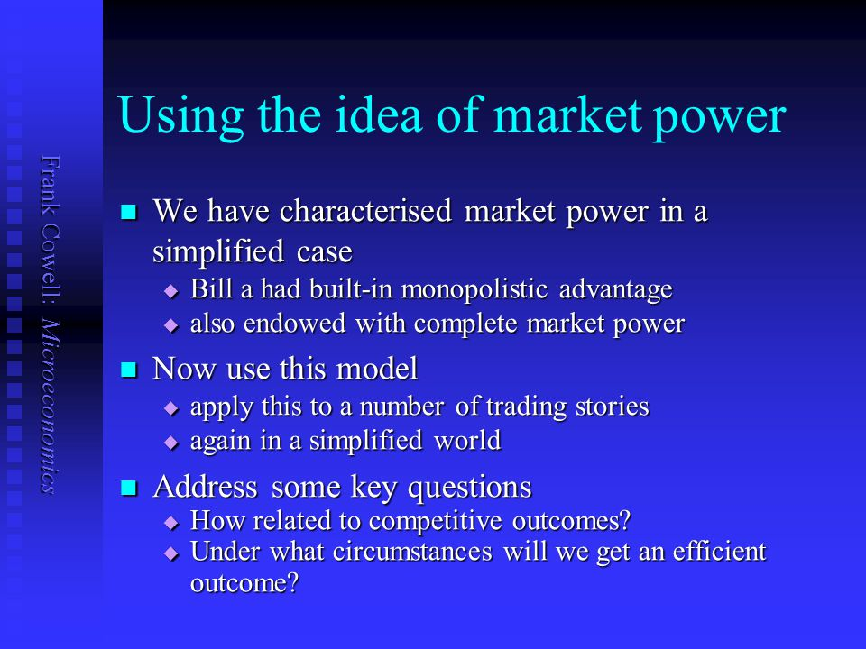 Frank Cowell: Microeconomics Using the idea of market power We have characterised market power in a simplified case We have characterised market power in a simplified case  Bill a had built-in monopolistic advantage  also endowed with complete market power Now use this model Now use this model  apply this to a number of trading stories  again in a simplified world Address some key questions Address some key questions  How related to competitive outcomes.