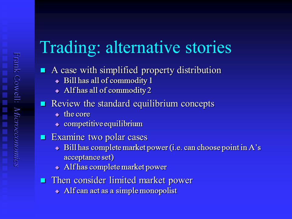 Frank Cowell: Microeconomics Trading: alternative stories A case with simplified property distribution A case with simplified property distribution  Bill has all of commodity 1  Alf has all of commodity 2 Review the standard equilibrium concepts Review the standard equilibrium concepts  the core  competitive equilibrium Examine two polar cases Examine two polar cases  Bill has complete market power (i.e.