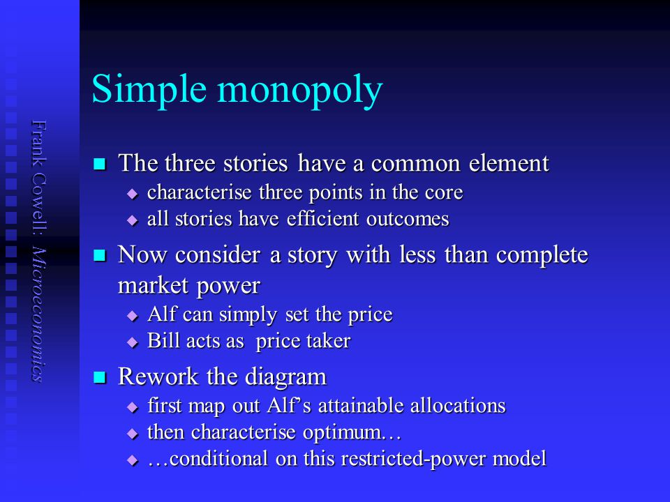 Frank Cowell: Microeconomics Simple monopoly The three stories have a common element The three stories have a common element  characterise three points in the core  all stories have efficient outcomes Now consider a story with less than complete market power Now consider a story with less than complete market power  Alf can simply set the price  Bill acts as price taker Rework the diagram Rework the diagram  first map out Alf's attainable allocations  then characterise optimum…  …conditional on this restricted-power model