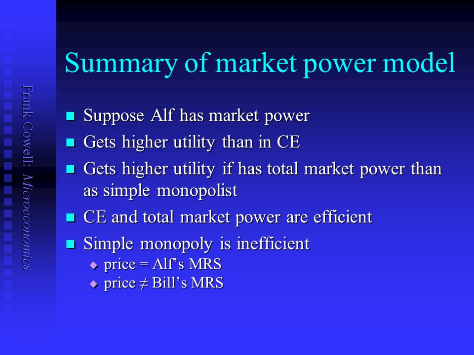 Frank Cowell: Microeconomics Summary of market power model Suppose Alf has market power Suppose Alf has market power Gets higher utility than in CE Gets higher utility than in CE Gets higher utility if has total market power than as simple monopolist Gets higher utility if has total market power than as simple monopolist CE and total market power are efficient CE and total market power are efficient Simple monopoly is inefficient Simple monopoly is inefficient  price = Alf's MRS  price ≠ Bill's MRS