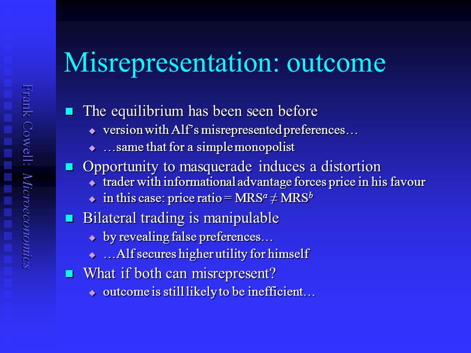Frank Cowell: Microeconomics Misrepresentation: outcome The equilibrium has been seen before The equilibrium has been seen before  version with Alf's misrepresented preferences…  …same that for a simple monopolist Opportunity to masquerade induces a distortion Opportunity to masquerade induces a distortion  trader with informational advantage forces price in his favour  in this case: price ratio = MRS a ≠ MRS b Bilateral trading is manipulable Bilateral trading is manipulable  by revealing false preferences…  …Alf secures higher utility for himself What if both can misrepresent.