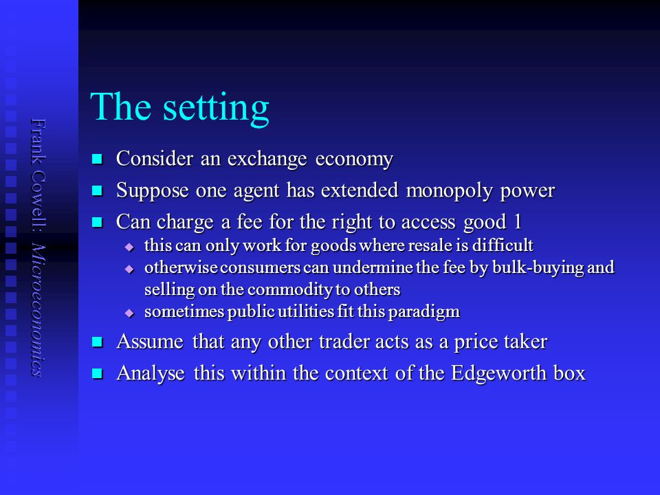 Frank Cowell: Microeconomics The setting Consider an exchange economy Consider an exchange economy Suppose one agent has extended monopoly power Suppo