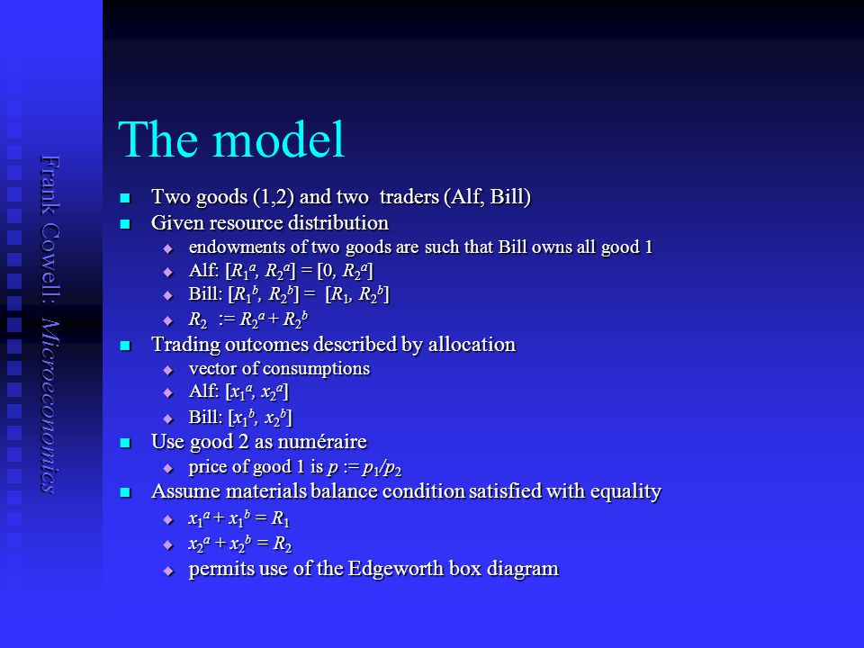 Frank Cowell: Microeconomics The model Two goods (1,2) and two traders (Alf, Bill) Two goods (1,2) and two traders (Alf, Bill) Given resource distribution Given resource distribution  endowments of two goods are such that Bill owns all good 1  Alf: [R 1 a, R 2 a ] = [0, R 2 a ]  Bill: [R 1 b, R 2 b ] = [R 1, R 2 b ]  R 2 : = R 2 a + R 2 b Trading outcomes described by allocation Trading outcomes described by allocation  vector of consumptions  Alf: [x 1 a, x 2 a ]  Bill: [x 1 b, x 2 b ] Use good 2 as numéraire Use good 2 as numéraire  price of good 1 is p := p 1 /p 2 Assume materials balance condition satisfied with equality Assume materials balance condition satisfied with equality  x 1 a + x 1 b = R 1  x 2 a + x 2 b = R 2  permits use of the Edgeworth box diagram