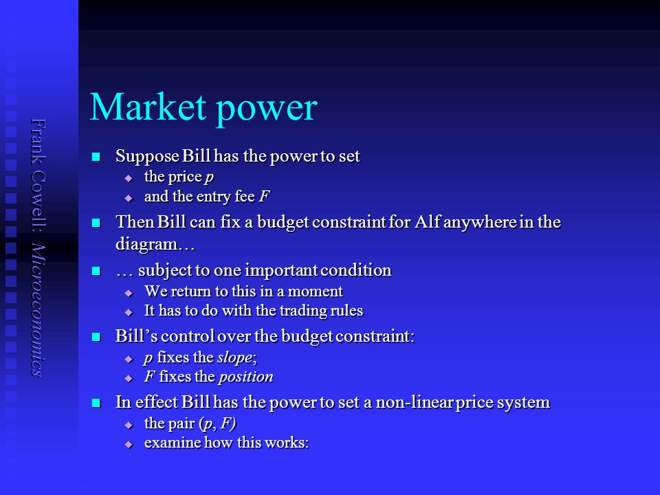 Frank Cowell: Microeconomics Market power Suppose Bill has the power to set Suppose Bill has the power to set  the price p  and the entry fee F Then Bill can fix a budget constraint for Alf anywhere in the diagram… Then Bill can fix a budget constraint for Alf anywhere in the diagram… … subject to one important condition … subject to one important condition  We return to this in a moment  It has to do with the trading rules Bill's control over the budget constraint: Bill's control over the budget constraint:  p fixes the slope;  F fixes the position In effect Bill has the power to set a non-linear price system In effect Bill has the power to set a non-linear price system  the pair (p, F)  examine how this works: