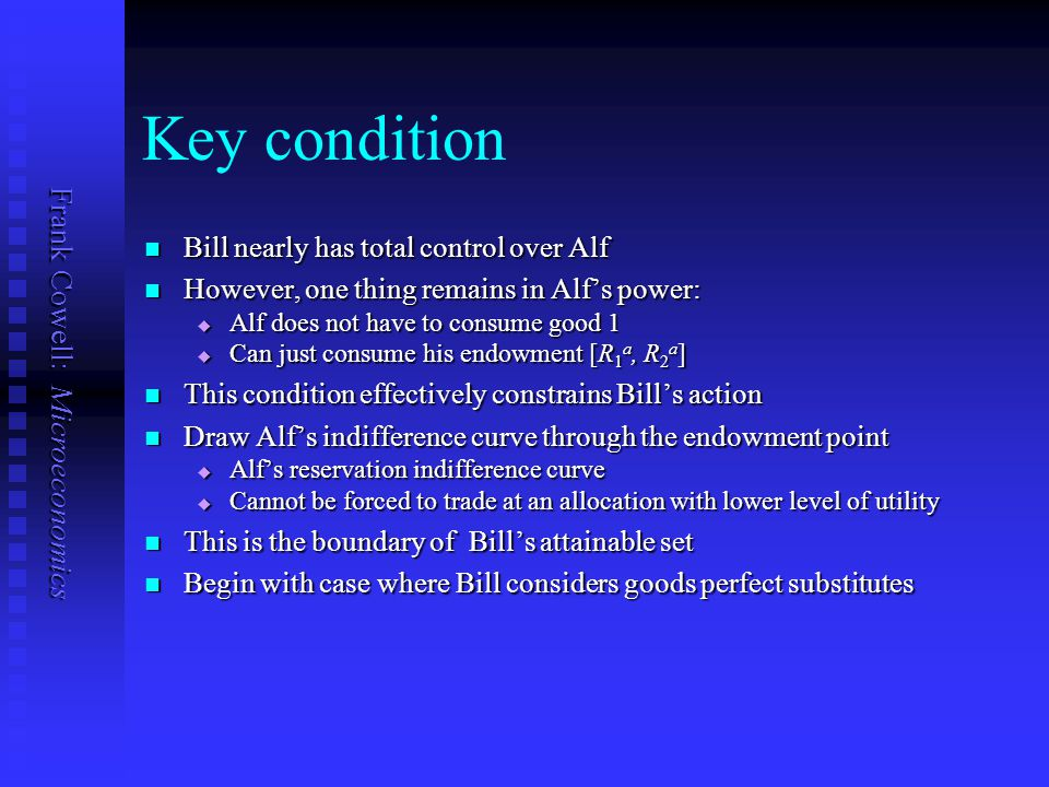 Frank Cowell: Microeconomics Key condition Bill nearly has total control over Alf Bill nearly has total control over Alf However, one thing remains in Alf's power: However, one thing remains in Alf's power:  Alf does not have to consume good 1  Can just consume his endowment [R 1 a, R 2 a ] This condition effectively constrains Bill's action This condition effectively constrains Bill's action Draw Alf's indifference curve through the endowment point Draw Alf's indifference curve through the endowment point  Alf's reservation indifference curve  Cannot be forced to trade at an allocation with lower level of utility This is the boundary of Bill's attainable set This is the boundary of Bill's attainable set Begin with case where Bill considers goods perfect substitutes Begin with case where Bill considers goods perfect substitutes