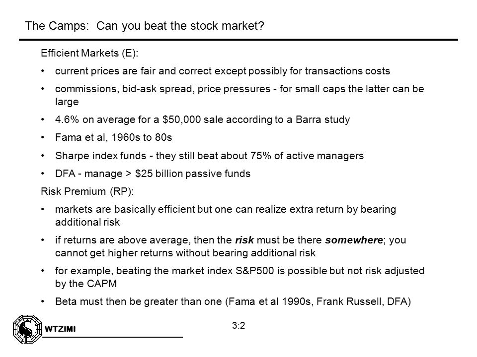WTZIMI 3:2 Efficient Markets (E): current prices are fair and correct except possibly for transactions costs commissions, bid-ask spread, price pressures - for small caps the latter can be large 4.6% on average for a $50,000 sale according to a Barra study Fama et al, 1960s to 80s Sharpe index funds - they still beat about 75% of active managers DFA - manage > $25 billion passive funds Risk Premium (RP): markets are basically efficient but one can realize extra return by bearing additional risk if returns are above average, then the risk must be there somewhere; you cannot get higher returns without bearing additional risk for example, beating the market index S&P500 is possible but not risk adjusted by the CAPM Beta must then be greater than one (Fama et al 1990s, Frank Russell, DFA) The Camps: Can you beat the stock market