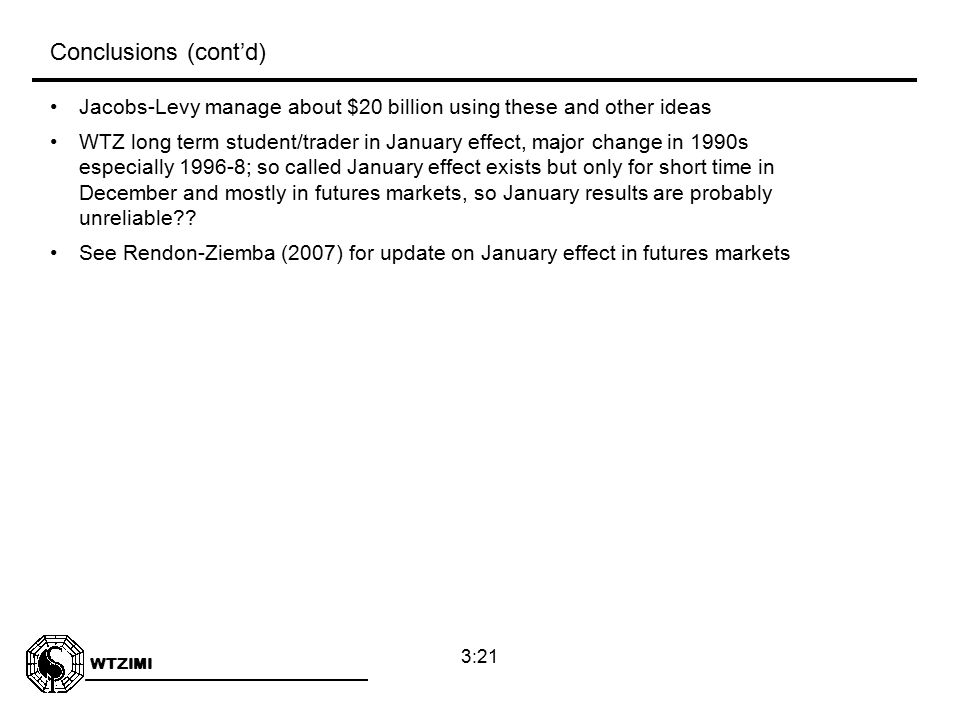 WTZIMI 3:21 Jacobs-Levy manage about $20 billion using these and other ideas WTZ long term student/trader in January effect, major change in 1990s especially 1996-8; so called January effect exists but only for short time in December and mostly in futures markets, so January results are probably unreliable .