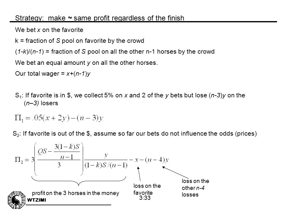 WTZIMI 3:33 We bet x on the favorite k = fraction of S pool on favorite by the crowd (1-k)/(n-1) = fraction of S pool on all the other n-1 horses by the crowd We bet an equal amount y on all the other horses.