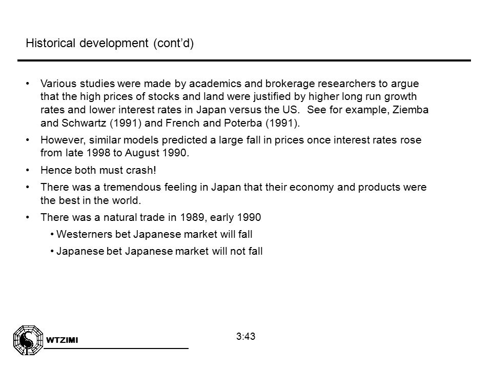 WTZIMI 3:43 Various studies were made by academics and brokerage researchers to argue that the high prices of stocks and land were justified by higher long run growth rates and lower interest rates in Japan versus the US.