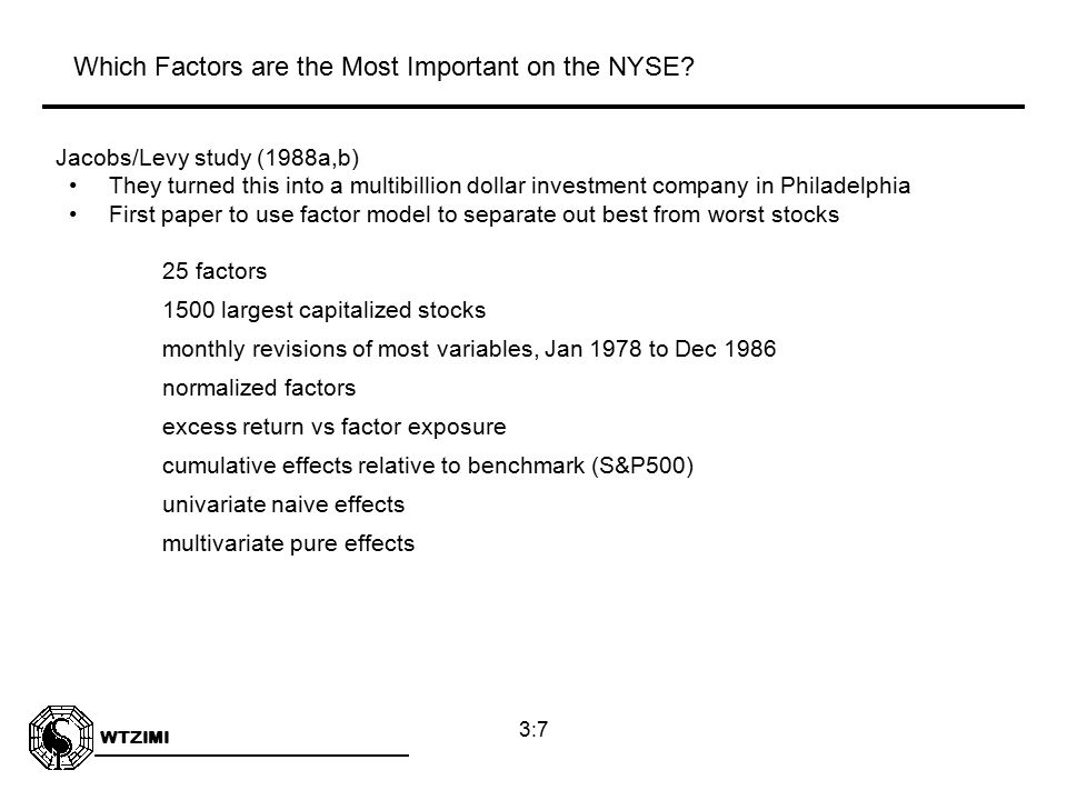 WTZIMI 3:7 Jacobs/Levy study (1988a,b) They turned this into a multibillion dollar investment company in Philadelphia First paper to use factor model to separate out best from worst stocks 25 factors 1500 largest capitalized stocks monthly revisions of most variables, Jan 1978 to Dec 1986 normalized factors excess return vs factor exposure cumulative effects relative to benchmark (S&P500) univariate naive effects multivariate pure effects Which Factors are the Most Important on the NYSE?