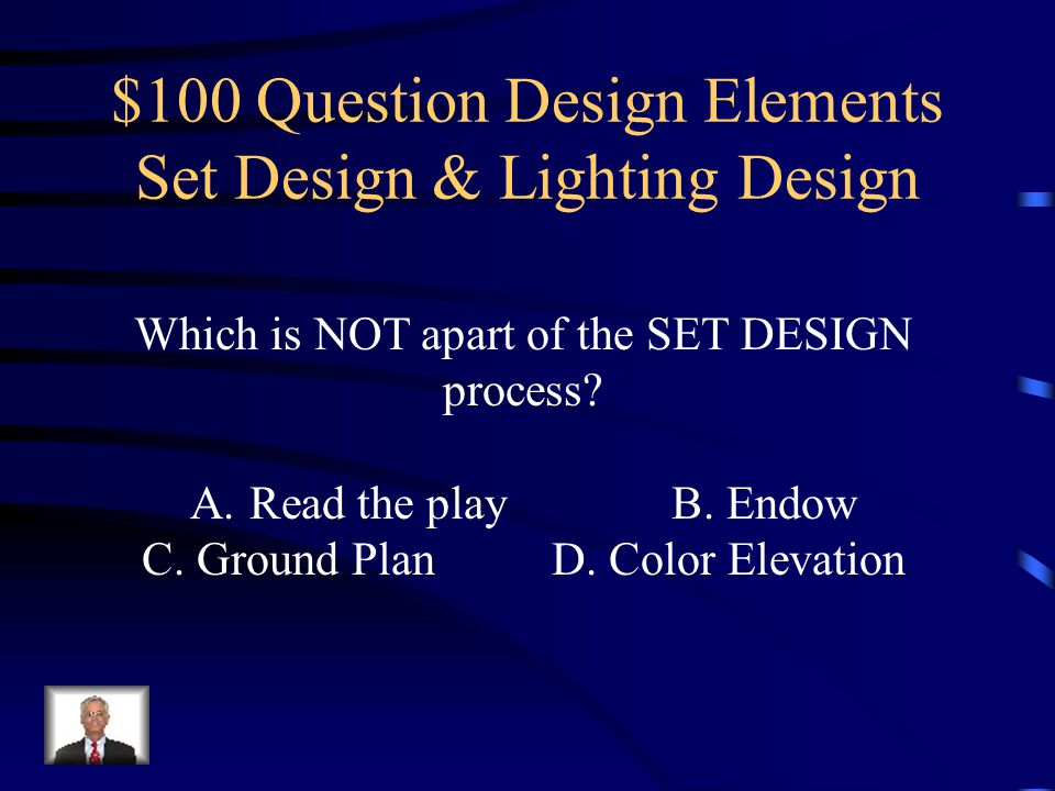 Design Elements Set Design & Lighting Design Vocabulary Design Elements Make-up & Costume Design Jeopardy Q $100 Q $200 Q $300 Q $400 Q $500 Final Jeopardy