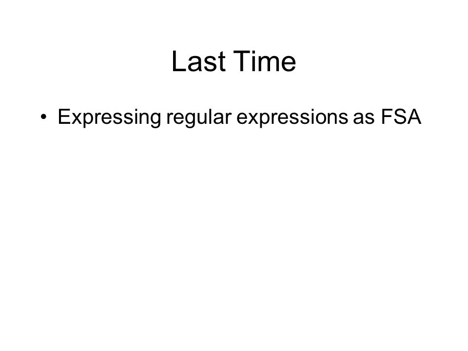 Last Time Expressing regular expressions as FSA