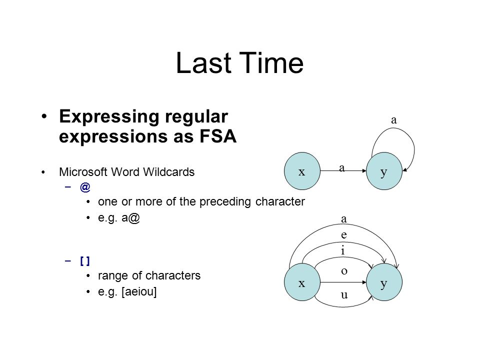 Last Time Expressing regular expressions as FSA Microsoft Word Wildcards –@ one or more of the preceding character e.g. a@ –[ ] range of characters e.