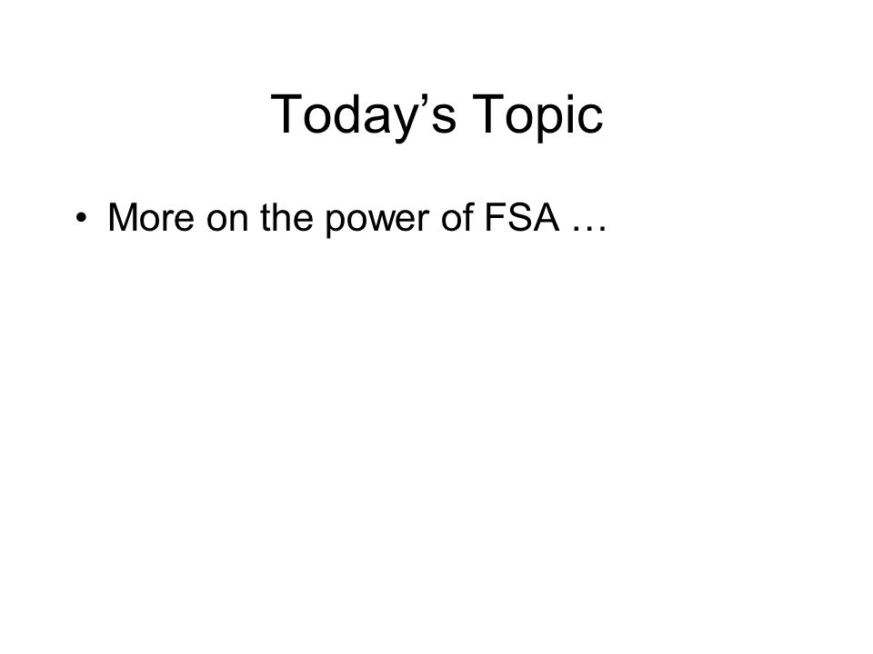 Today's Topic More on the power of FSA …