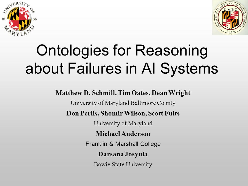 Ontologies for Reasoning about Failures in AI Systems Matthew D. Schmill, Tim Oates, Dean Wright University of Maryland Baltimore County Don Perlis, S