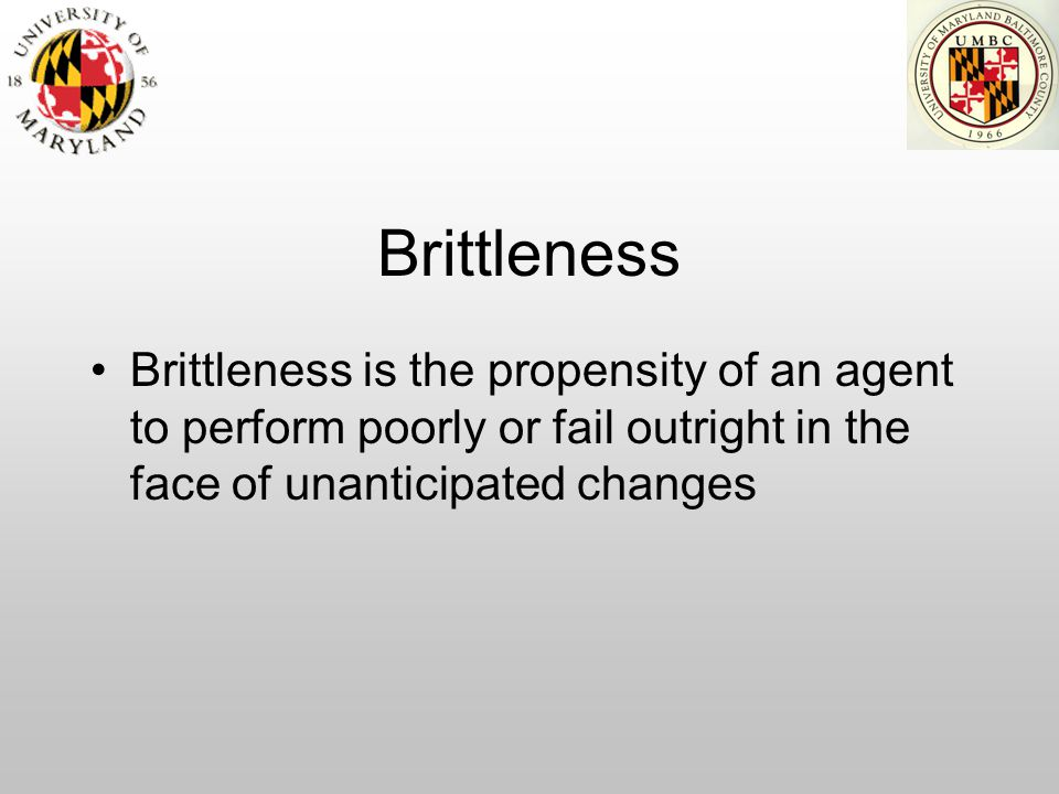 Brittleness Brittleness is the propensity of an agent to perform poorly or fail outright in the face of unanticipated changes