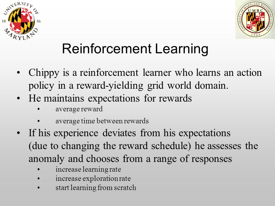Reinforcement Learning Chippy is a reinforcement learner who learns an action policy in a reward-yielding grid world domain. He maintains expectations