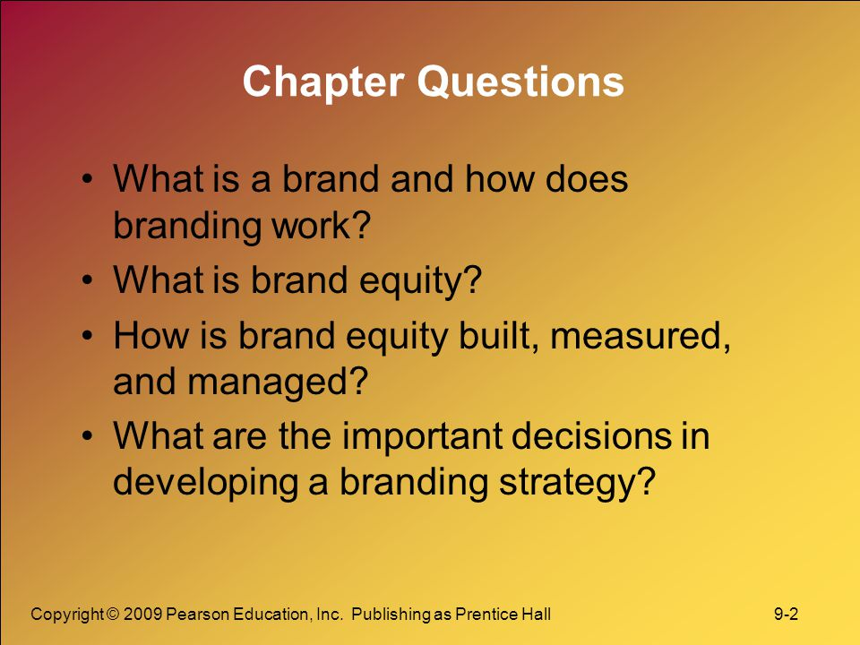 Copyright © 2009 Pearson Education, Inc. Publishing as Prentice Hall 9-2 Chapter Questions What is a brand and how does branding work? What is brand e