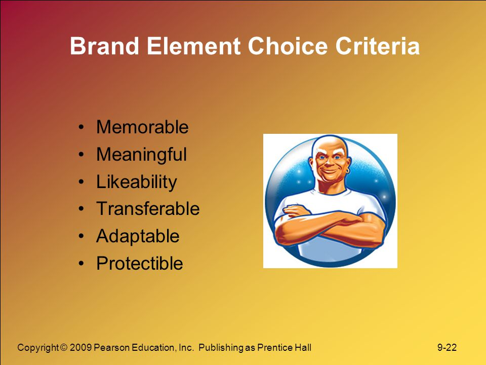Copyright © 2009 Pearson Education, Inc. Publishing as Prentice Hall 9-22 Brand Element Choice Criteria Memorable Meaningful Likeability Transferable