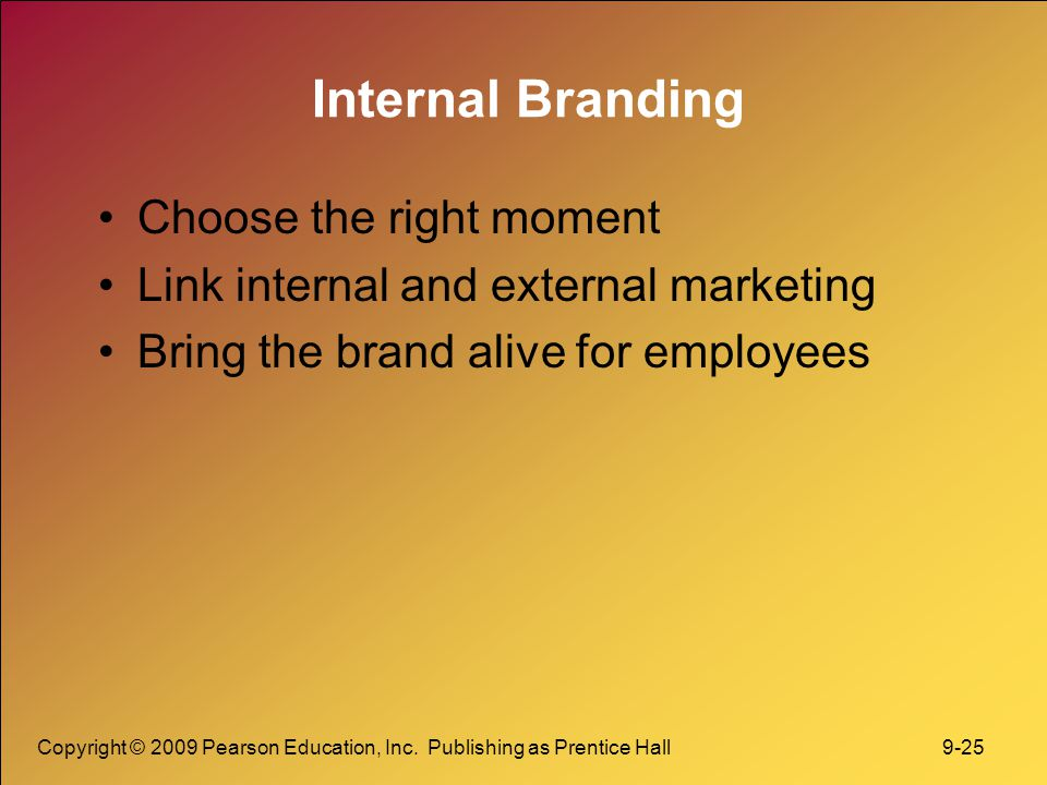 Copyright © 2009 Pearson Education, Inc. Publishing as Prentice Hall 9-25 Internal Branding Choose the right moment Link internal and external marketi