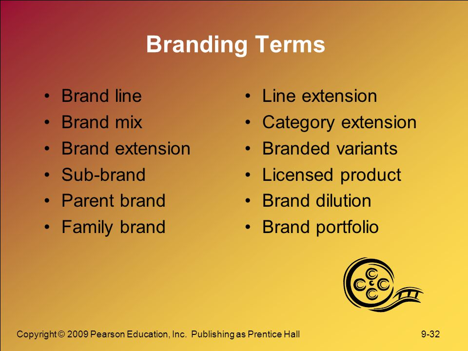 Copyright © 2009 Pearson Education, Inc. Publishing as Prentice Hall 9-32 Branding Terms Brand line Brand mix Brand extension Sub-brand Parent brand F