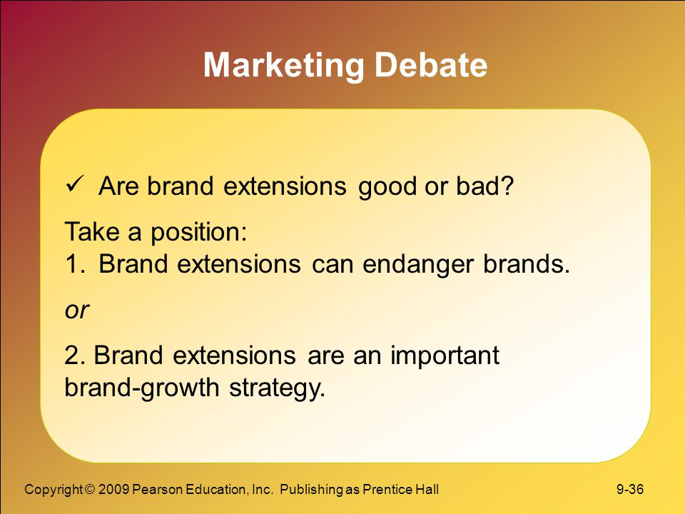 Copyright © 2009 Pearson Education, Inc. Publishing as Prentice Hall 9-36 Marketing Debate Are brand extensions good or bad? Take a position: 1.Brand