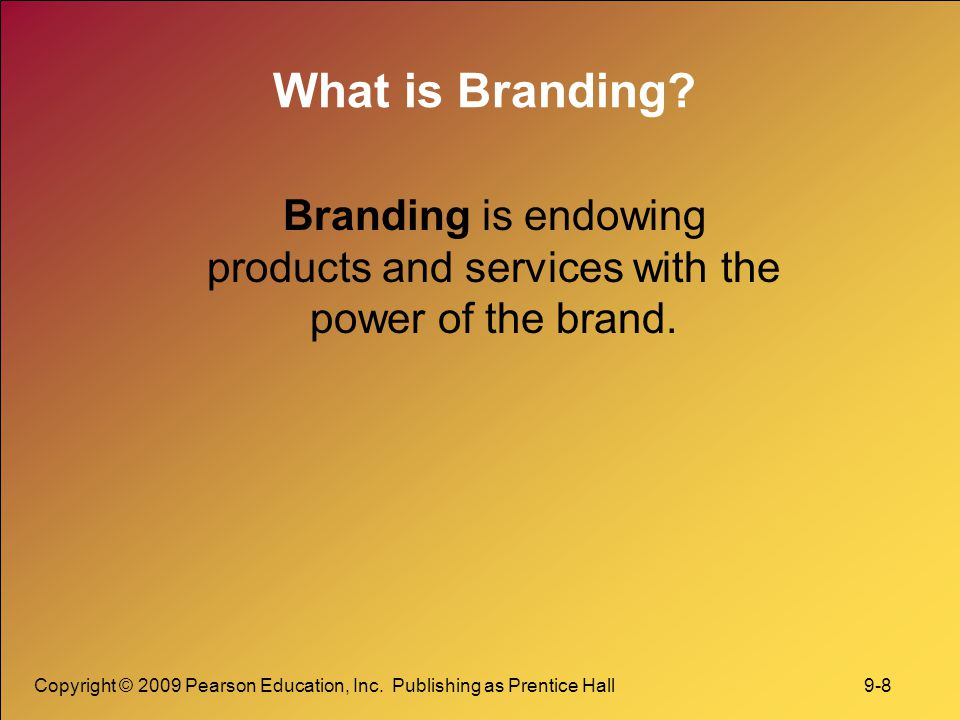 Copyright © 2009 Pearson Education, Inc. Publishing as Prentice Hall 9-8 What is Branding? Branding is endowing products and services with the power o