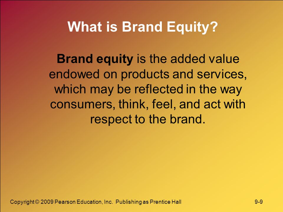 Copyright © 2009 Pearson Education, Inc. Publishing as Prentice Hall 9-9 What is Brand Equity? Brand equity is the added value endowed on products and
