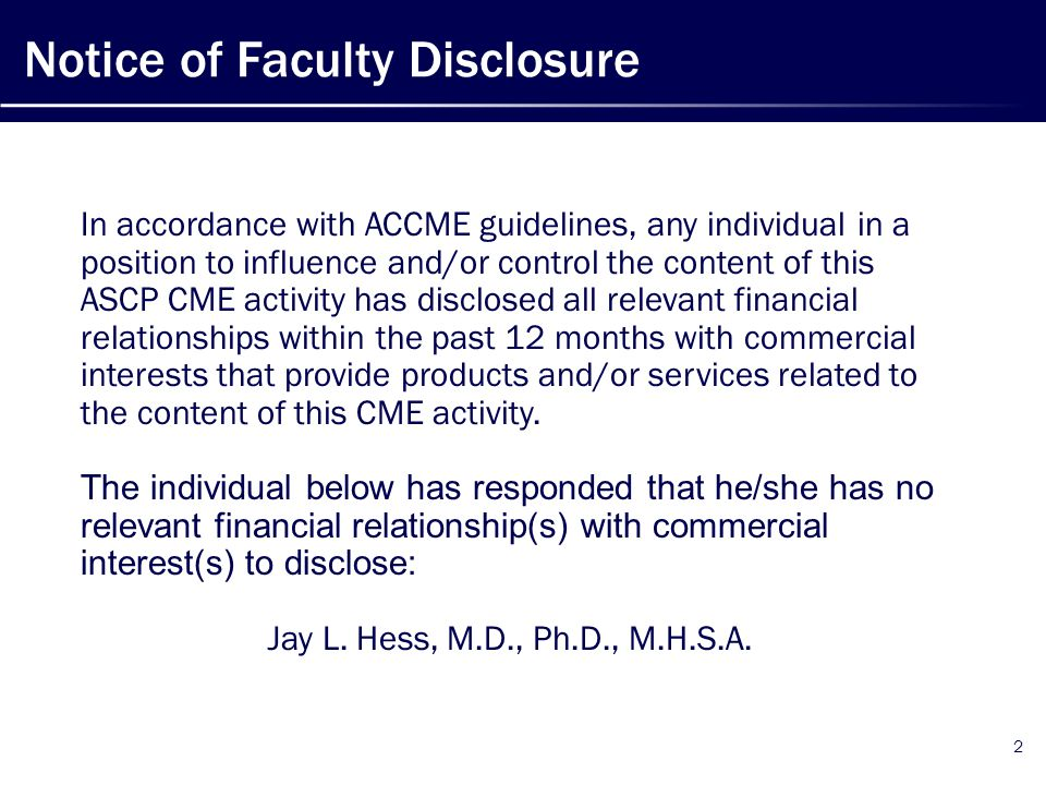 Notice of Faculty Disclosure 2 In accordance with ACCME guidelines, any individual in a position to influence and/or control the content of this ASCP CME activity has disclosed all relevant financial relationships within the past 12 months with commercial interests that provide products and/or services related to the content of this CME activity.