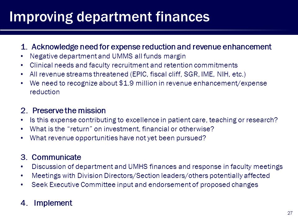 27 Improving department finances 1.Acknowledge need for expense reduction and revenue enhancement Negative department and UMMS all funds margin Clinical needs and faculty recruitment and retention commitments All revenue streams threatened (EPIC, fiscal cliff, SGR, IME, NIH, etc.) We need to recognize about $1.9 million in revenue enhancement/expense reduction 2.