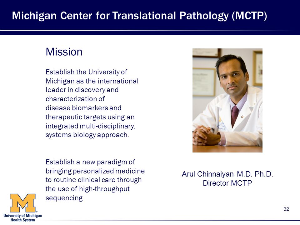 Michigan Center for Translational Pathology (MCTP) 32 Mission Establish the University of Michigan as the international leader in discovery and characterization of disease biomarkers and therapeutic targets using an integrated multi-disciplinary, systems biology approach.