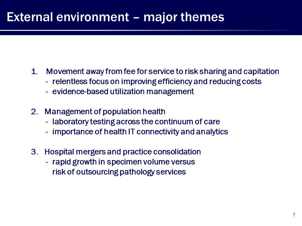 External environment – major themes 7 1.Movement away from fee for service to risk sharing and capitation - relentless focus on improving efficiency and reducing costs - evidence-based utilization management 2.