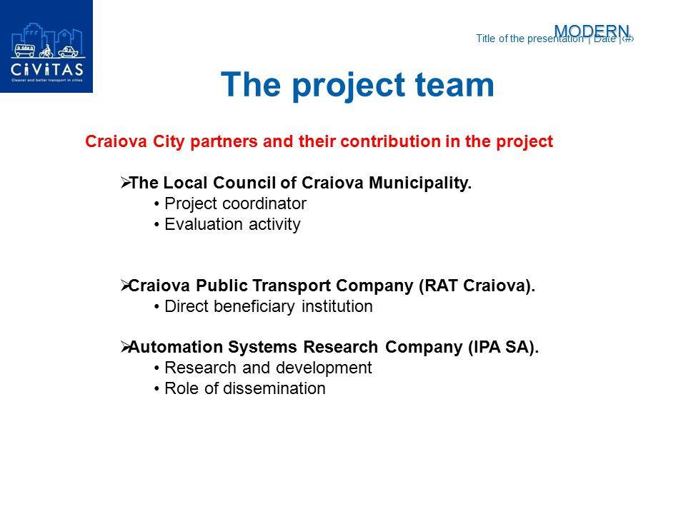 Title of the presentation   Date  ‹#› Measures forseen for Craiova City  Alternative fuels  Transition towards clean fleets  Energy saving on tramline  Integrated e-ticketing and GPS system  Access restriction policies  Software tools for mobility management actions in industrial areas  Public transport security program  Flexible services for industrial areas  Policy option for freight distribution schemes  Infomobility tools for fleet management  Priority traffic light regulation for PTMODERN Actions to be developed